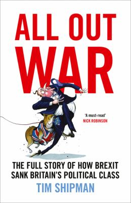 All Out War : Brexit And The Sinking Of Britain's Political Class