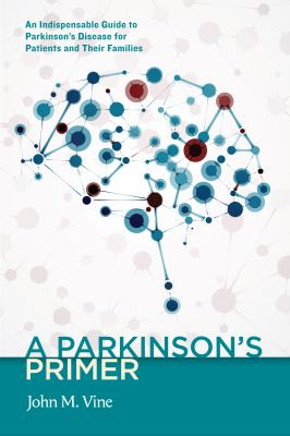 A Parkinson's Primer : An Indispensable Guide To Parkinson'sdisease For Patients And Their Families