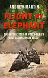 Image of Flight By Elephant : The Untold Story Of World War Ii's Mostdaring Jungle Rescue