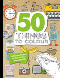 50 Things To Colour : 50 Creative Projects To Unleash Your Colouring Skills
