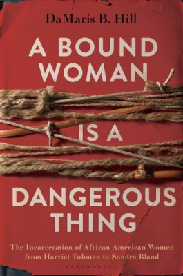 Image of A Bound Woman Is A Dangerous Thing : The Incarceration Of African American Women From Harriet Tubman To Sandra Bland