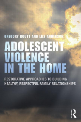 Adolescent Violence In The Home : Restorative Approaches To Building Healthy Respectful Family Relationships