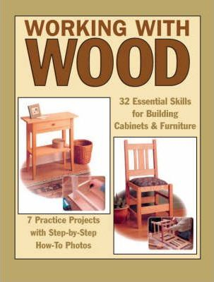 Image of Working With Wood : 32 Essential Skills For Building Cabinets And Furniture And 7 Practice Projects