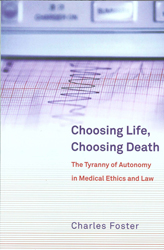 Image of Choosing Life Choosing Death : The Tyranny Of Autonomy In Medical Ethics & Law