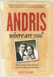 Andris Where Are You : From Latvia To New Zealand The Familystory Of Andris Apse