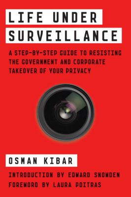 Image of Life Under Surveillance : A Step-by-step Guide To Resisting The Government And Corporate Takeover Of Your Privacy