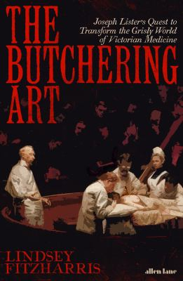 Image of The Butchering Art : Joseph Lister's Quest To Transform The Brutal World Of Victorian Medicine