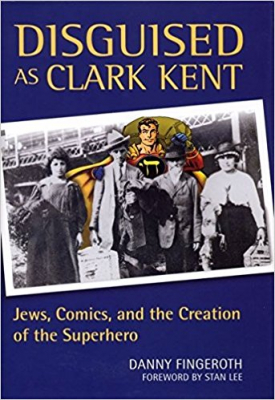 Disguised As Clark Kent : Jews Comics And The Creation Of The Superhero