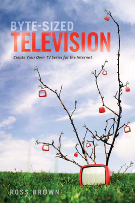 Image of Byte Sized Television : Create Your Own Tv Series For The Internet