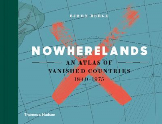 Nowherelands : An Atlas Of Vanished Countries 1840 - 1970