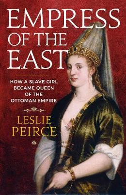 Image of Empress Of The East : How A European Slave Girl Became Queenof The Ottoman Empire