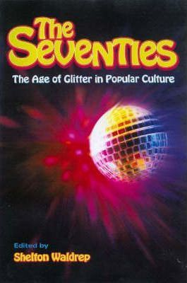 The Seventies : The Age Of Glitter In Popular Culture