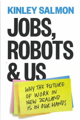 Jobs Robots & Us : Getting A Grip On The Future Of Work In New Zealand