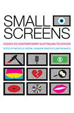 Image of Small Screens : Essays On Contemporary Australian Television