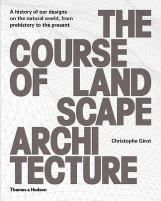 Image of Course Of Landscape Architecture : A History Of Our Designs On The Natural World From Prehistory To The Present