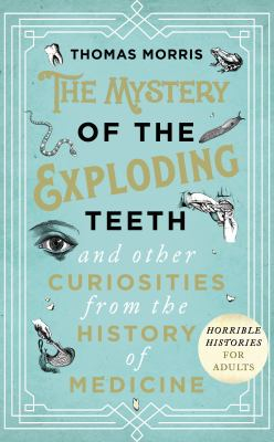 Image of The Mystery Of The Exploding Teeth : And Other Curiosities From The History Of Medicine