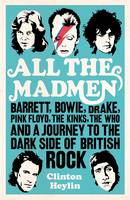 All The Mad Men Barrett Bowie Drake The Floyd The Kinks The Who And The Journey To The Dark Side Of English Rock