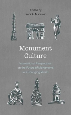 Monument Culture : International Perspectives On The Future Of Monuments In A Changing World