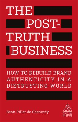 Image of The Post-truth Business : How To Rebuild Brand Authenticity In A Distrusting World