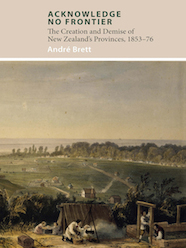 Acknowledge No Frontier : The Creation And Demise Of New Zealand's Provinces 1853-76