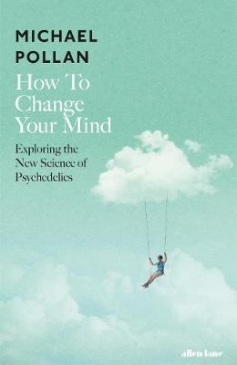Image of How To Change Your Mind : Exploring The New Science Of Psychedelics