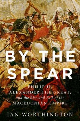 Image of By The Spear : Philip Ii Alexander The Great And The Rise And Fall Of The Macedonian Empire