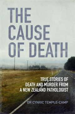 Image of The Cause Of Death : True Stories Of Death And Murder From Anew Zealand Pathologist