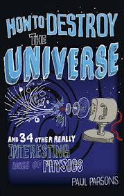 Image of How To Destroy The Universe : And 34 Other Really Interesting Uses Of Physics