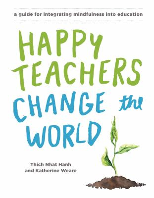 Happy Teachers Change The World : A Guide For Integrating Mindfulness In Education