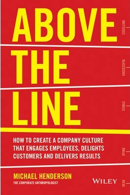 Above The Line : How To Create A Company Culture That Engages Employees Delights Customers And Delivers Results
