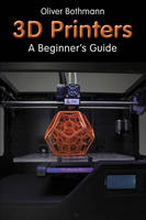 3d Printers : A Beginner's Guide