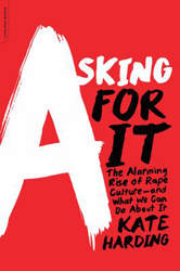 Asking For It : The Alarming Rise Of Rape Culture And What We Can Do About It
