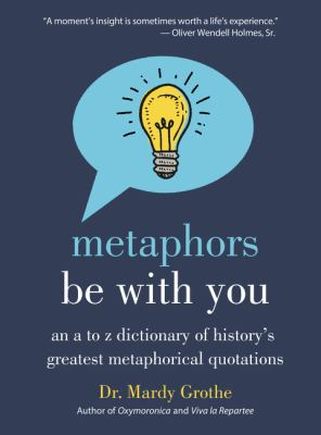 Image of Metaphors Be With You : An A To Z Dictionary Of History's Greatest Metaphorical Quotations
