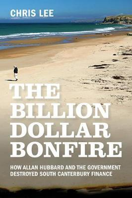 Image of The Billion Dollar Bonfire : How Allan Hubbard And The Government Destroyed South Canterbury Finance