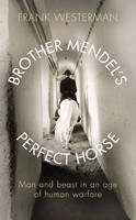 Image of Brother Mendel's Perfect Horse : Man And Beast In An Age Of Human Warfare