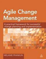 Agile Change Management : A Practical Framework For Successful Change Planning And Implementation
