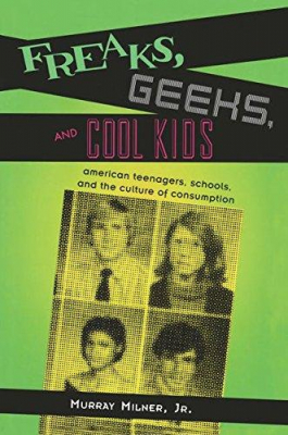 Freaks Geeks And Cool Kids : American Teenagers Schools And The Culture Of Consumption