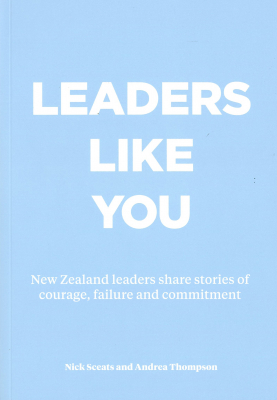 Leaders Like You : New Zealand Leaders Share Stories Of Courage Failure And Commitment