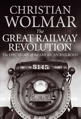 Image of Great Railway Revolution : Epic Story Of The American Railroad