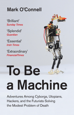 Image of To Be A Machine : Adventures Among Cyborgs Utopians Hackers And The Futurists Solving The Modest Problem Of Death