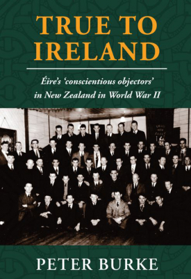 Image of True To Ireland : Eire's Conscientious Objectors In New Zealand In World War Ii